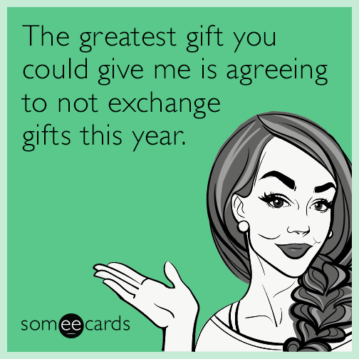 The greatest gift you could give me is agreeing to not exchange gifts this year.