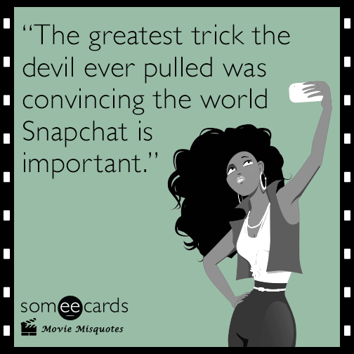 The greatest trick the devil ever pulled was convincing the world Snapchat is important.