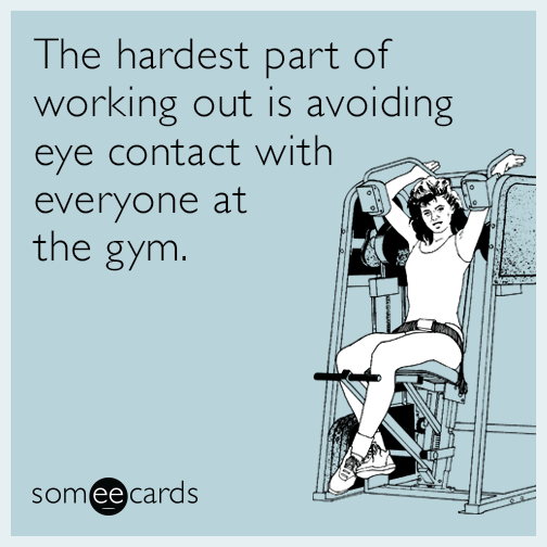 The hardest part of working out is avoiding eye contact with everyone at the gym.