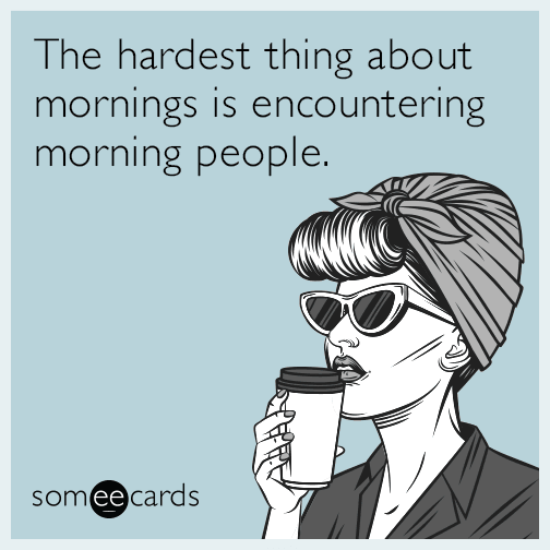 The hardest thing about mornings is encountering morning people.