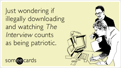Just wondering if illegally downloading and watching The Interview counts as being patriotic.