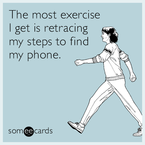 The most exercise I get is retracing my steps to find my phone.