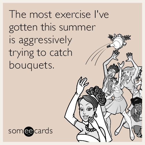 The most exercise I've gotten this summer is aggressively trying to catch the bouquets.
