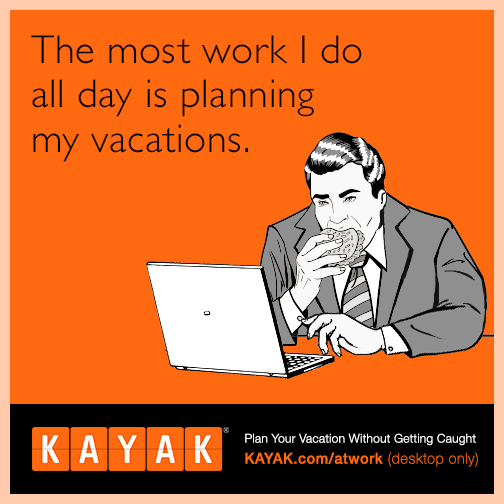 The most work I do all day is planning my vacations.