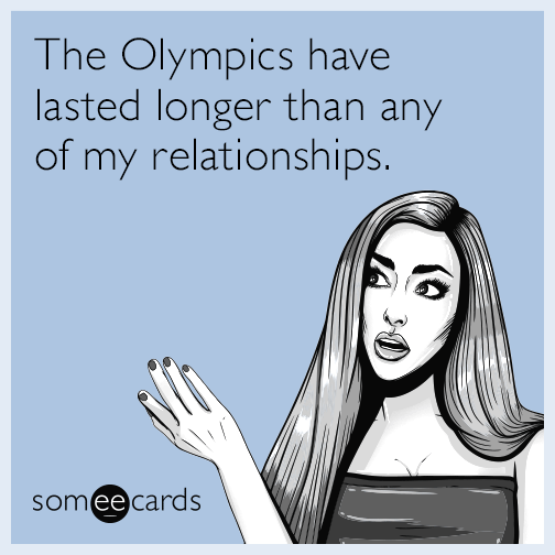 The Olympics have lasted longer than any of my relationships.