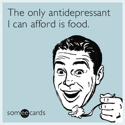 The only antidepressant I can afford is food.