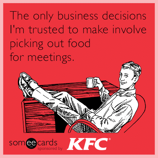 The only business decisions I'm trusted to make involve picking out food for meetings.