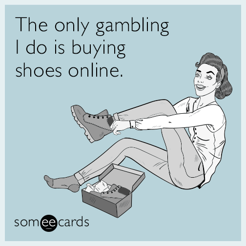 The only gambling I do is buying shoes online.