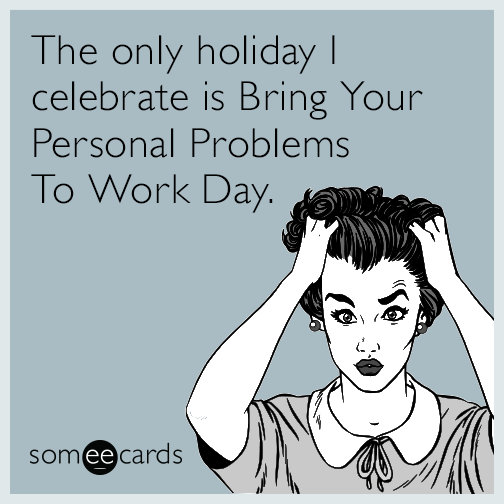 The only holiday I celebrate is Bring Your Personal Problems To Work Day.