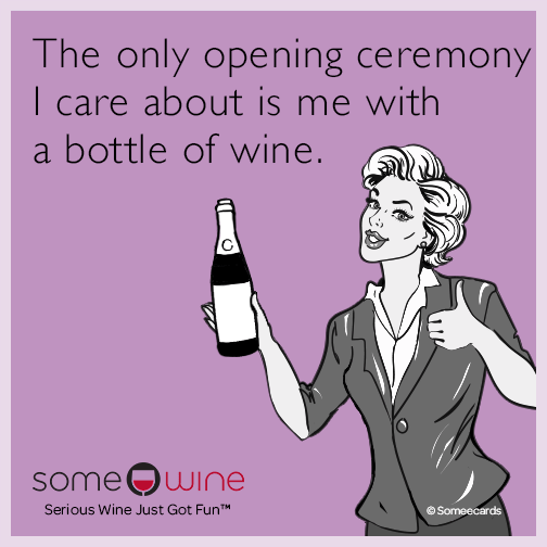 The only opening ceremony I care about is me with a bottle of wine.
