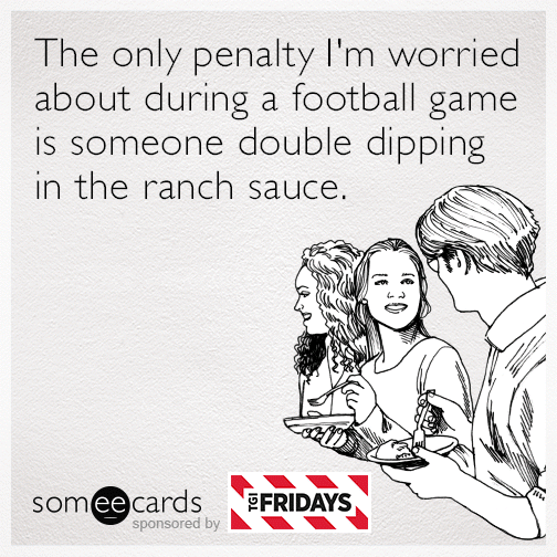 The only penalty I'm worried about during a football game is someone double dipping in the ranch sauce.