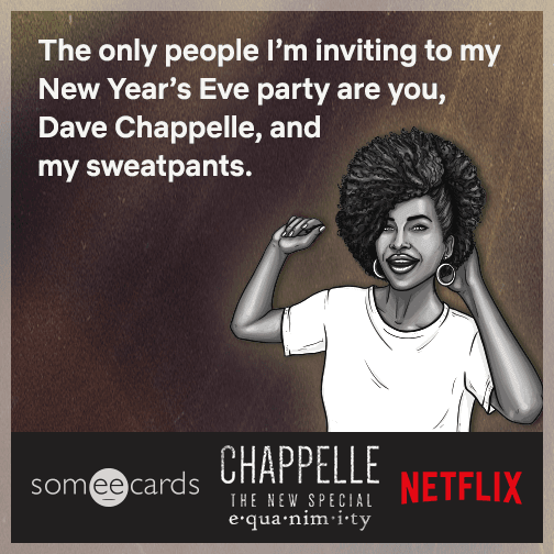 The only people I'm inviting to my New Year's Eve party are you, Dave Chappelle, and my sweatpants.