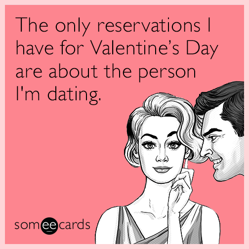 The only reservations I have for Valentine's Day are about the person I'm dating.