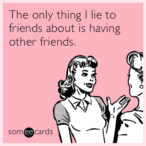 The only thing I lie to friends about is having other friends.