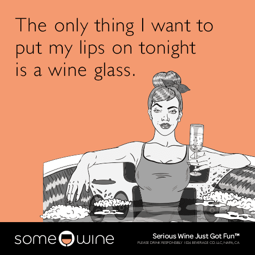 The only thing I want to put my lips on tonight is a wine glass.