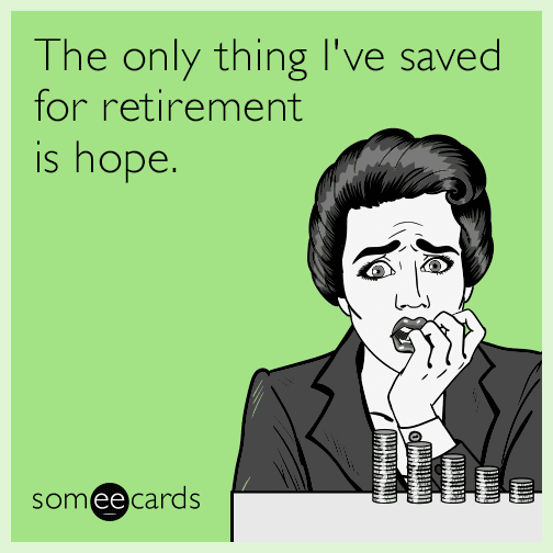 The only thing I've saved for retirement is hope.