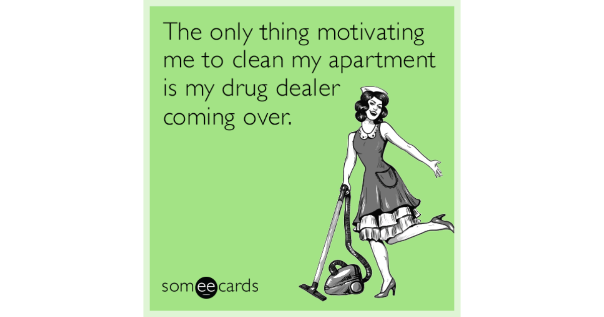 The Only Thing Motivating Me To Clean My Apartment Is My Drug Dealer ...