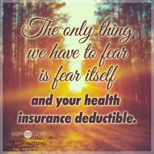 The only thing we have to fear is fear itself and your health insurance deductible.