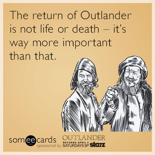 The return of Outlander is not life or death - it's way more important than that.