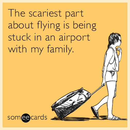 The scariest part about flying is being stuck in an airport with my family.