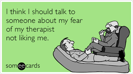 I think I should talk to someone about my fear of my therapist not liking me.