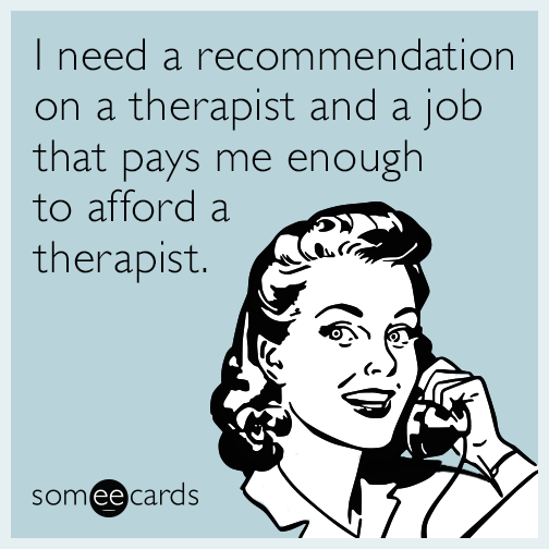 I need a recommendation on a therapist and a job that pays me enough to afford a therapist.