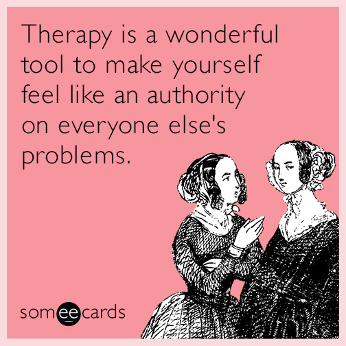 Therapy is a wonderful tool to make  yourself feel like an authority on  everyone else's problems.