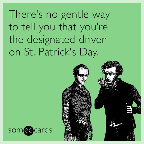 There's no gentle way to tell you that you're the designated driver on St. Patrick's Day
