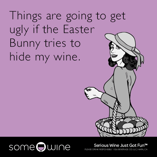 Things are going to get ugly if the Easter Bunny tries to hide my wine.