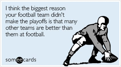 I think the biggest reason your football team didn't make the playoffs is that many other teams are better than them at football