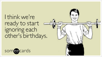 I think we're ready to start ignoring each other's birthdays