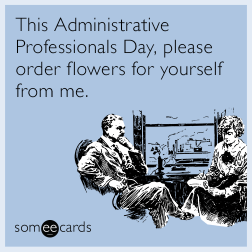 This Administrative Professionals Day, please order flowers for yourself from me