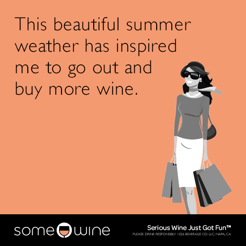 This beautiful summer weather has inspired me to go out and buy more wine.