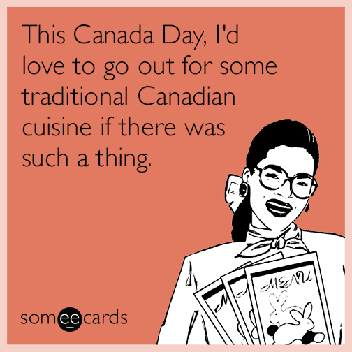 This Canada Day, I'd love to go out for some traditional Canadian cuisine if there was such a thing