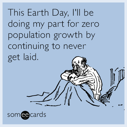 This Earth Day, I'll be doing my part for zero population growth by continuing to never get laid