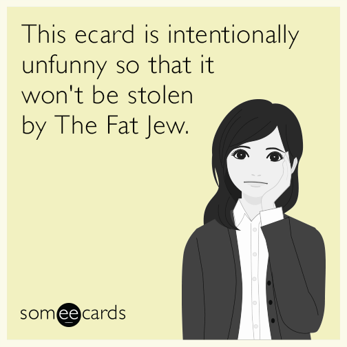 This ecard is intentionally unfunny so that it won't be stolen by The Fat Jew.