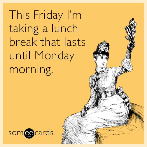 This Friday I'm taking  a lunch break that lasts until Monday morning.