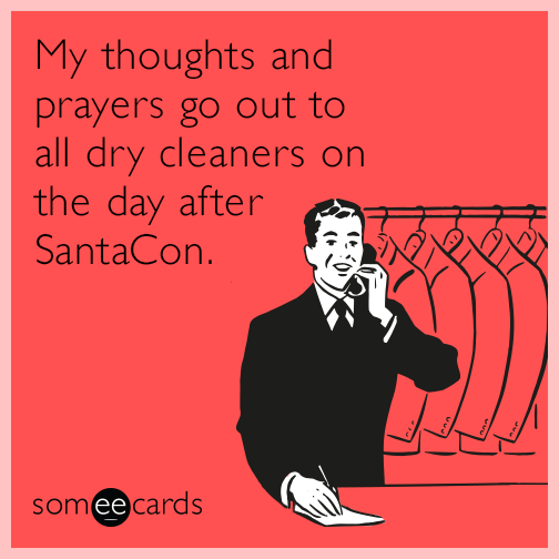 My thoughts and prayers go out to all dry cleaners on the day after SantaCon.