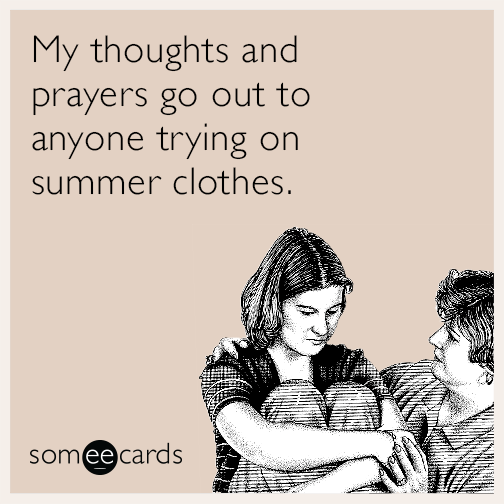 My thoughts and prayers go out to anyone trying on summer clothes.