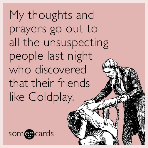 My thoughts and prayers go out to all the unsuspecting people last night who discovered that their friends like Coldplay.