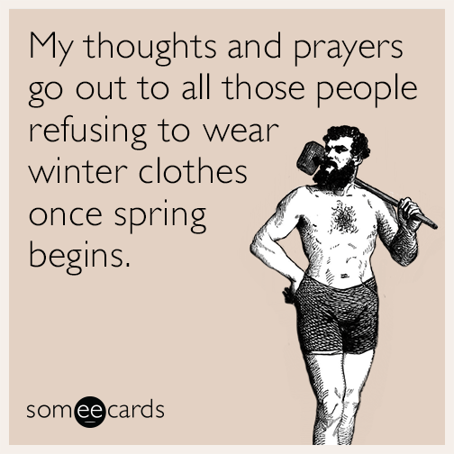 My thoughts and prayers go out to all those people refusing to wear winter clothes once spring begins.