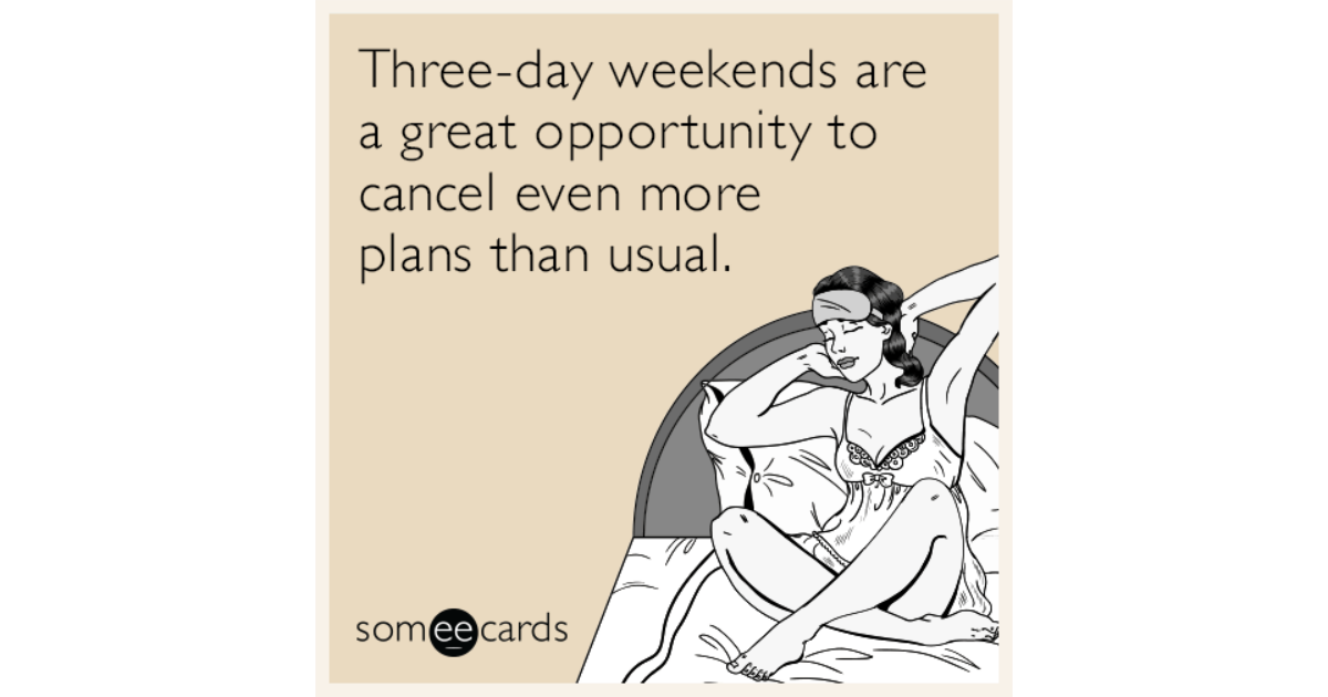 three day weekends are a great opportunity to cancel even more plans than usual weekend ecard