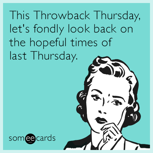 This Throwback Thursday, let's fondly look back on the hopeful times of last Thursday.