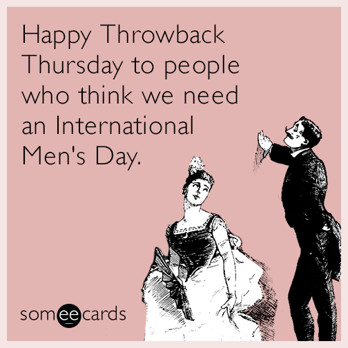 Happy Throwback Thursday to people who think we need an International Men's Day.