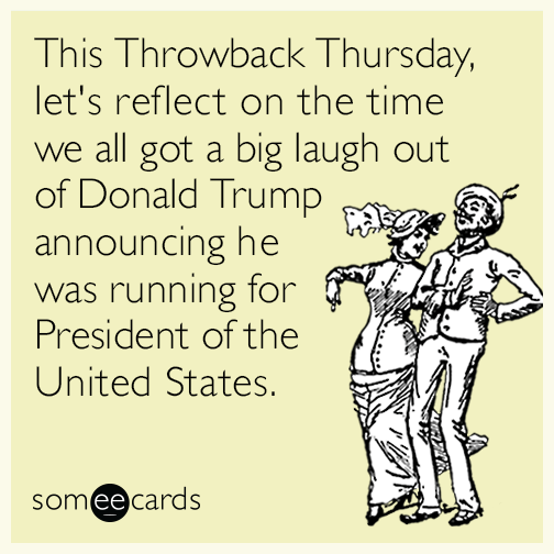 This Throwback Thursday, let's reflect on a time when we all got a big laugh out of Donald Trump announcing he was running for President of the United States.