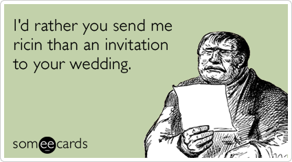 I'd rather you send me ricin than an invitation to your wedding.