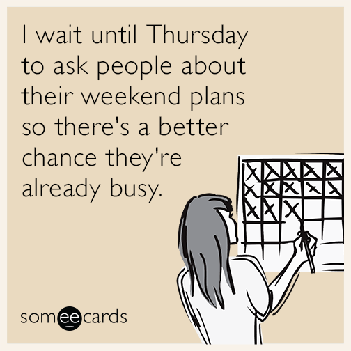 I wait until Thursday to ask people about their weekend plans so there's a better chance they're already busy.