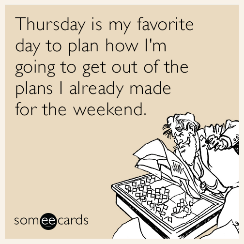 Thursday is my favorite day to plan how I'm going to get out of the plans I already made for the weekend.