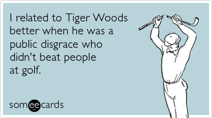 I related to Tiger Woods better when he was a public disgrace who didn't beat people at golf