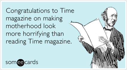 Congratulations to Time magazine on making motherhood look more horrifying than reading Time magazine.